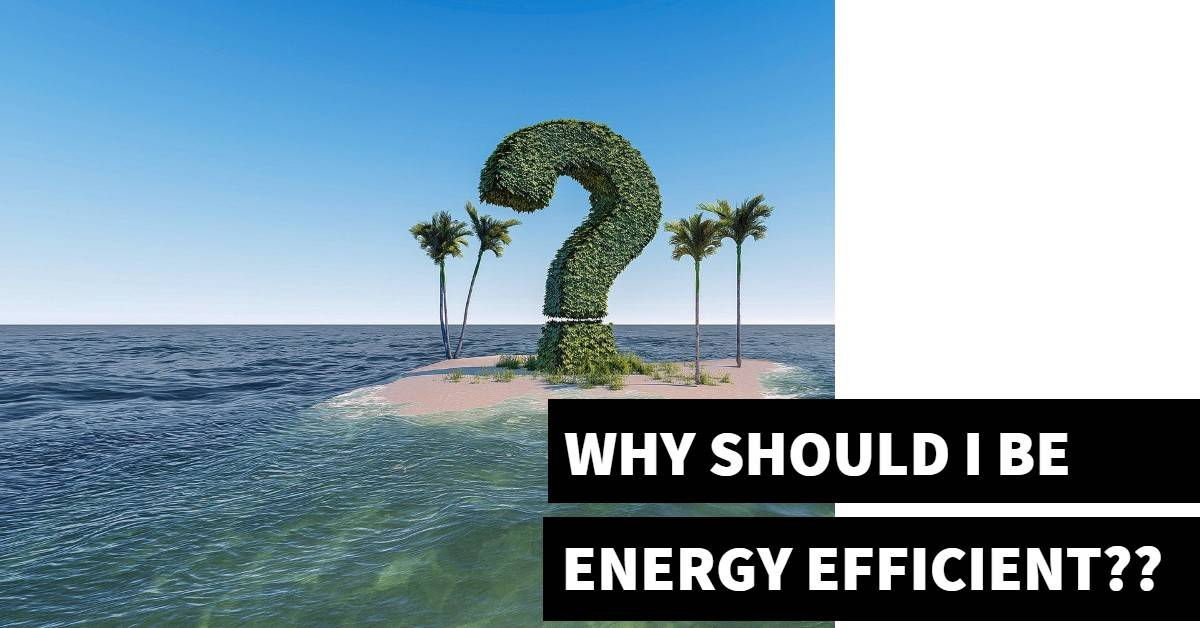 WHY SHOULD I BE ENERGY EFFICIENT?