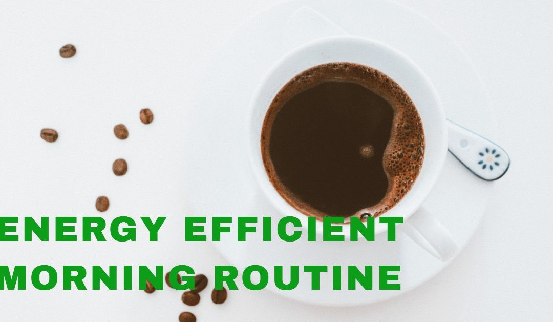 HOW TO BE ENERGY EFFICIENT DURING YOUR MORNING ROUTINE